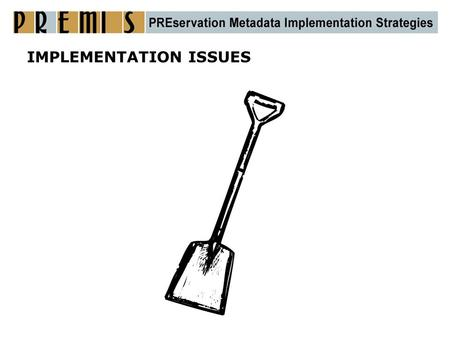 IMPLEMENTATION ISSUES. How PREMIS can be used  For systems in development as a basis for metadata definition  For existing repositories as a checklist.