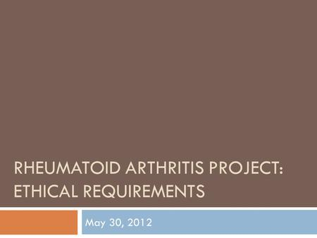 RHEUMATOID ARTHRITIS PROJECT: ETHICAL REQUIREMENTS May 30, 2012.