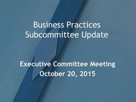 Business Practices Subcommittee Update Executive Committee Meeting October 20, 2015.