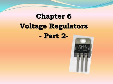 Chapter 6 Voltage Regulators - Part 2- Control element for voltage regulator normally has four types of circuitry: Linear Series Linear Shunt Series.