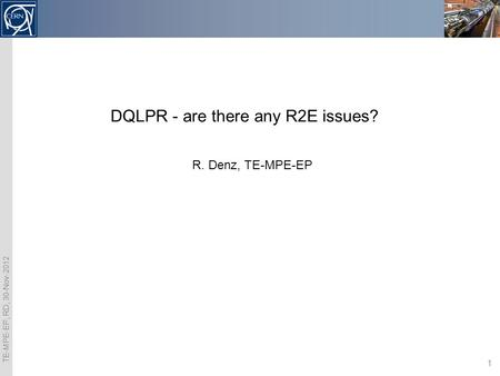 TE-MPE-EP, RD, 30-Nov-2012 1 DQLPR - are there any R2E issues? R. Denz, TE-MPE-EP.