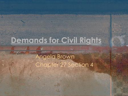 Demands for Civil Rights Angela Brown Chapter 27 Section 4.