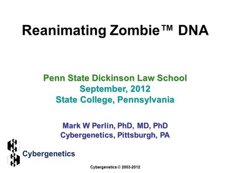 Reanimating Zombie™ DNA Penn State Dickinson Law School September, 2012 State College, Pennsylvania Mark W Perlin, PhD, MD, PhD Cybergenetics, Pittsburgh,