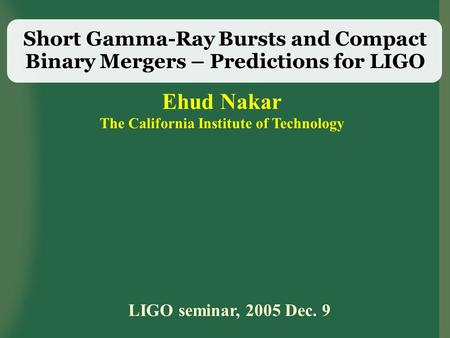 Short Gamma-Ray Bursts and Compact Binary Mergers – Predictions for LIGO Ehud Nakar The California Institute of Technology LIGO seminar, 2005 Dec. 9.