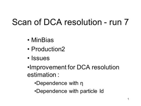 1 Scan of DCA resolution - run 7 MinBias Production2 Issues Improvement for DCA resolution estimation : Dependence with η Dependence with particle Id.