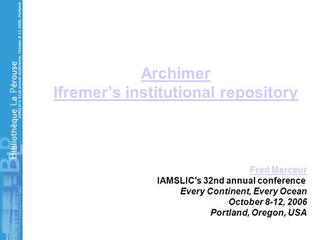 Archimer Ifremer's institutional repository Fred Merceur IAMSLIC's 32nd annual conference Every Continent, Every Ocean October 8-12, 2006 Portland, Oregon,