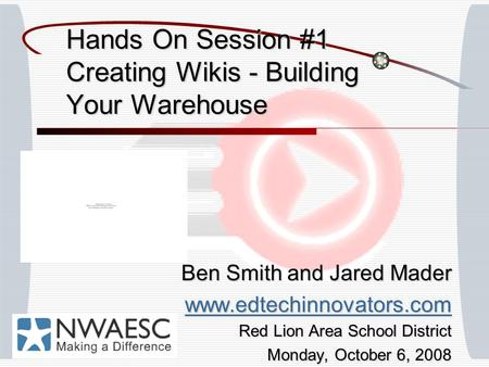 Hands On Session #1 Creating Wikis - Building Your Warehouse Ben Smith and Jared Mader www.edtechinnovators.com Red Lion Area School District Monday, October.