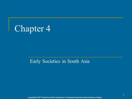 Copyright © 2007 The McGraw-Hill Companies Inc. Permission Required for Reproduction or Display. 1 Chapter 4 Early Societies in South Asia.