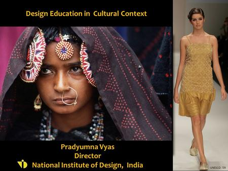 Design Education in Cultural Context Pradyumna Vyas Director National Institute of Design, India UNESCO '09.