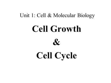 Unit 1: Cell & Molecular Biology Cell Growth & Cell Cycle.