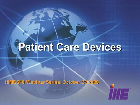 Patient Care Devices HIMSS10 Webinar Series; October 22 2009.