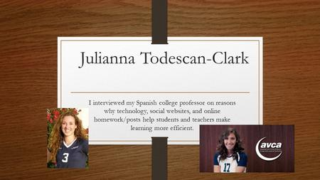 Julianna Todescan-Clark I interviewed my Spanish college professor on reasons why technology, social websites, and online homework/posts help students.