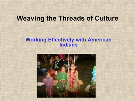 Weaving the Threads of Culture Working Effectively with American Indians.