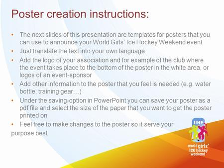 Poster creation instructions: The next slides of this presentation are templates for posters that you can use to announce your World Girls' Ice Hockey.