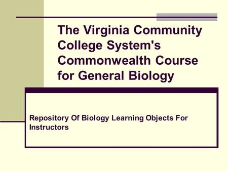 The Virginia Community College System's Commonwealth Course for General Biology Repository Of Biology Learning Objects For Instructors.