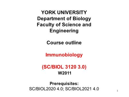 1 YORK UNIVERSITY Department of Biology Faculty of Science and Engineering Course outline Immunobiology (SC/BIOL 3120 3.0) W2011 Prerequisites: SC/BIOL2020.