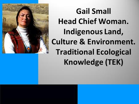 Gail Small Head Chief Woman. Indigenous Land, Culture & Environment. Traditional Ecological Knowledge (TEK)