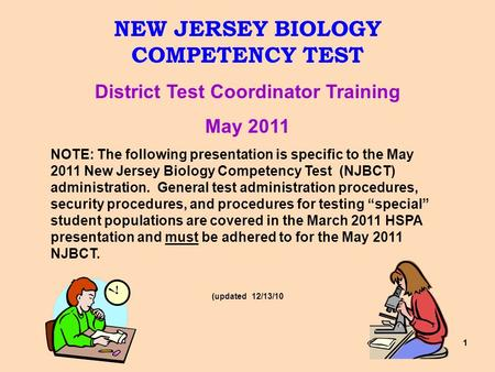 11 NEW JERSEY BIOLOGY COMPETENCY TEST District Test Coordinator Training May 2011 NOTE: The following presentation is specific to the May 2011 New Jersey.