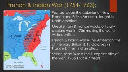 French & Indian War (1754-1763): War between the colonies of New France and British America, fought in North America. Great Britain & France would officially.