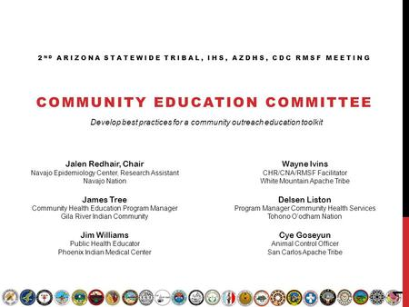 2 ND ARIZONA STATEWIDE TRIBAL, IHS, AZDHS, CDC RMSF MEETING COMMUNITY EDUCATION COMMITTEE Jalen Redhair, Chair Navajo Epidemiology Center, Research Assistant.