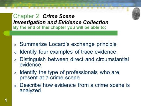 1 Chapter 2 Crime Scene Investigation and Evidence Collection By the end of this chapter you will be able to: o Summarize Locard's exchange principle o.