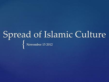 { Spread of Islamic Culture November 15 2012.  Islam religion united and strengthened the Arab tribes providing them a common language and religion 