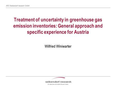 ARC Seibersdorf research GmbH Treatment of uncertainty in greenhouse gas emission inventories: General approach and specific experience for Austria Wilfried.