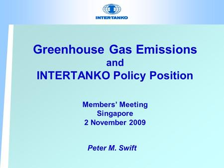 Greenhouse Gas Emissions and INTERTANKO Policy Position Members' Meeting Singapore 2 November 2009 Peter M. Swift.