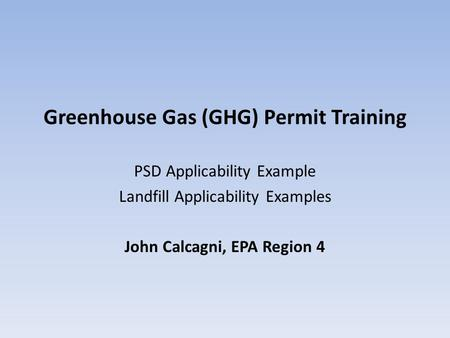Greenhouse Gas (GHG) Permit Training PSD Applicability Example Landfill Applicability Examples John Calcagni, EPA Region 4.