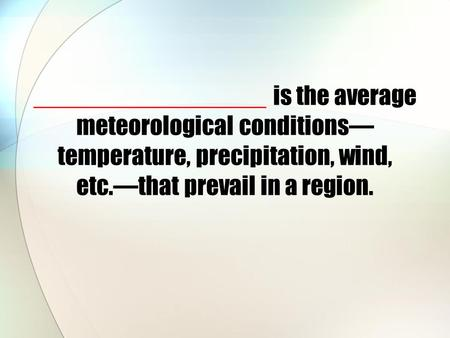 _________________ is the average meteorological conditions— temperature, precipitation, wind, etc.—that prevail in a region.