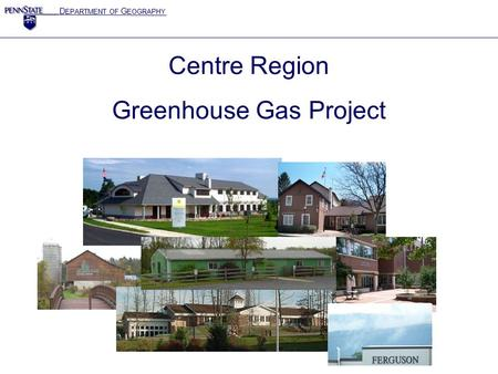 D EPARTMENT OF G EOGRAPHY Centre Region Greenhouse Gas Project.