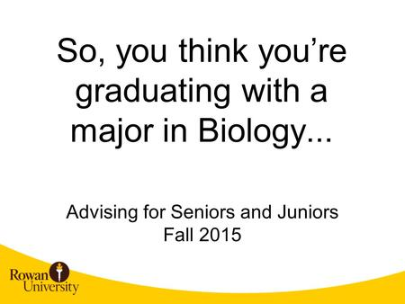 So, you think you're graduating with a major in Biology... Advising for Seniors and Juniors Fall 2015.