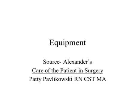 Equipment Source- Alexander's Care of the Patient in Surgery Patty Pavlikowski RN CST MA.