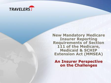 New Mandatory Medicare Insurer Reporting Requirements of Section 111 of the Medicare, Medicaid & SCHIP Extension Act (MMSEA) An Insurer Perspective on.