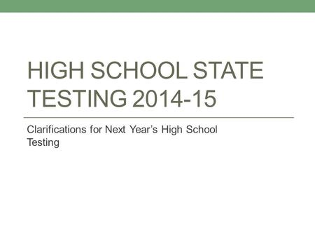 HIGH SCHOOL STATE TESTING 2014-15 Clarifications for Next Year's High School Testing.