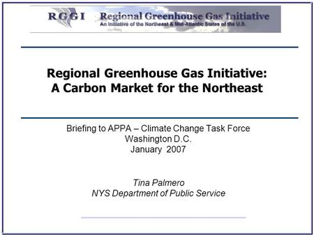Regional Greenhouse Gas Initiative: A Carbon Market for the Northeast Briefing to APPA – Climate Change Task Force Washington D.C. January 2007 Tina Palmero.