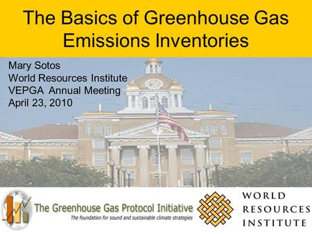 The Basics of Greenhouse Gas Emissions Inventories Mary Sotos World Resources Institute VEPGA Annual Meeting April 23, 2010.