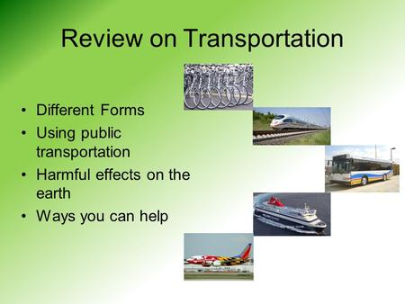 Review on Transportation Different Forms Using public transportation Harmful effects on the earth Ways you can help.