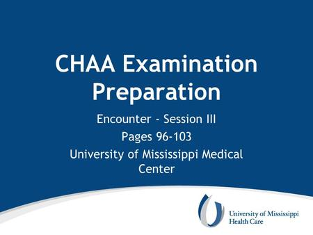CHAA Examination Preparation Encounter - Session III Pages 96-103 University of Mississippi Medical Center.