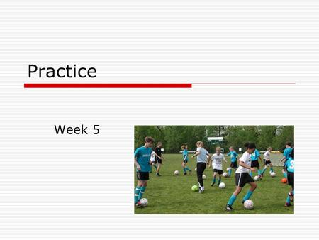 Practice Week 5. Key Content  Types of practice Massed and distributed practice Whole and part practice Drill and problem solving practice Physical and.