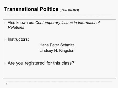 Transnational Politics (PSC 350.001)  Also known as: Contemporary Issues in International Relations  Instructors: Hans Peter Schmitz Lindsey N. Kingston.