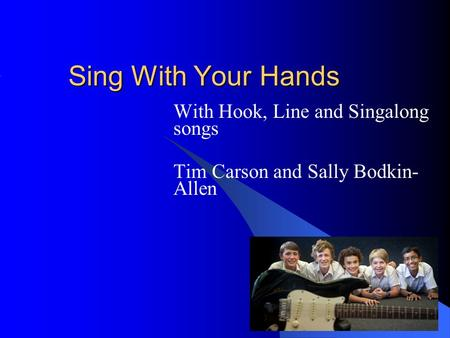 Sing With Your Hands With Hook, Line <strong>and</strong> Singalong songs Tim Carson <strong>and</strong> Sally Bodkin- Allen.
