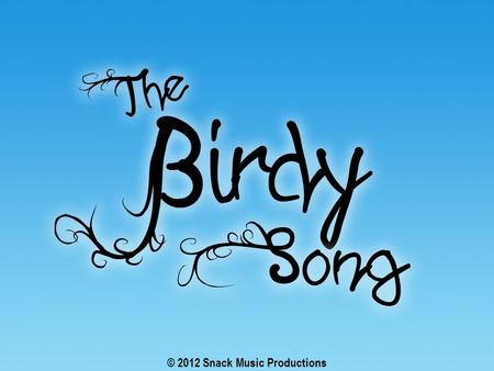 © 2012 Snack Music Productions. The sparrow and his friends with their feathered wings Fly above the clouds They flap and chirp and sing.