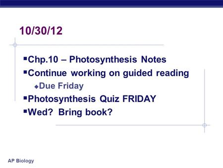 AP Biology 10/30/12  Chp.10 – Photosynthesis Notes  Continue working on guided reading  Due Friday  Photosynthesis Quiz FRIDAY  Wed? Bring book?