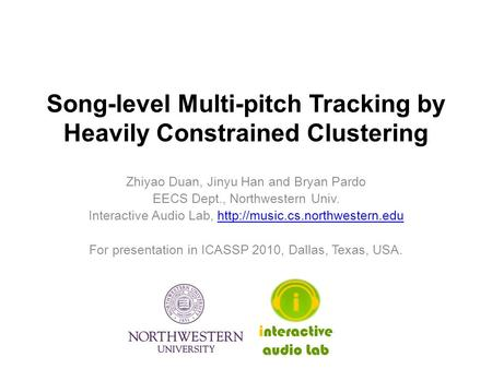 Song-level Multi-pitch Tracking by Heavily Constrained Clustering Zhiyao Duan, Jinyu Han and Bryan Pardo EECS Dept., Northwestern Univ. Interactive Audio.