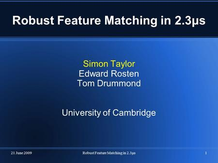 21 June 2009Robust Feature Matching in 2.3μs1 Simon Taylor Edward Rosten Tom Drummond University of Cambridge.