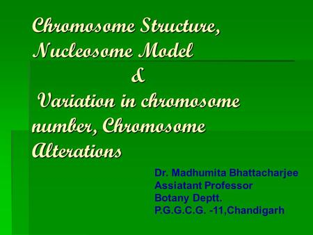 Chromosome Structure, Nucleosome Model & Variation in chromosome number, Chromosome Alterations Dr. Madhumita Bhattacharjee Assiatant Professor Botany.
