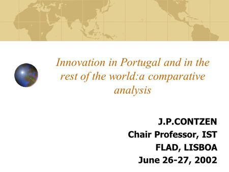 Innovation in Portugal and in the rest of the world:a comparative analysis J.P.CONTZEN Chair Professor, IST FLAD, LISBOA June 26-27, 2002.