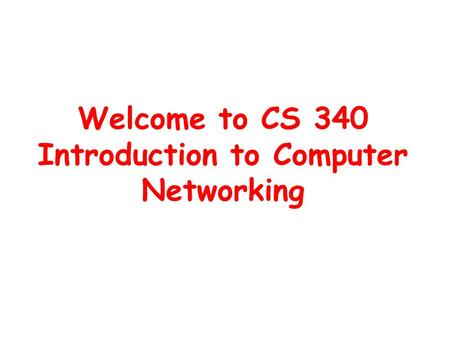 Welcome to CS 340 Introduction to Computer Networking.