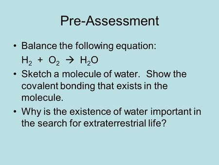 Pre-Assessment Balance the following equation: H 2 + O 2  H 2 O Sketch a molecule of water. Show the covalent bonding that exists in the molecule. Why.
